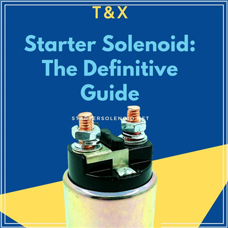 Starter Solenoid: The Definitive Guide To Solve All the ... on